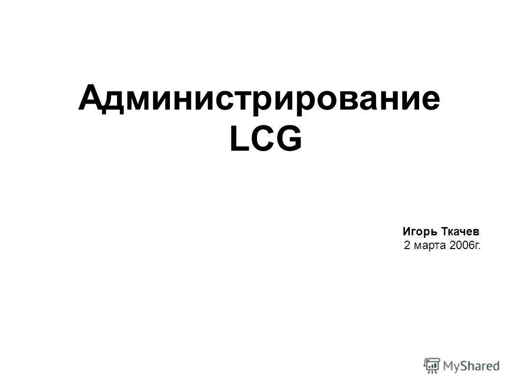 Администрирование LCG Игорь Ткачев 2 марта 2006г.