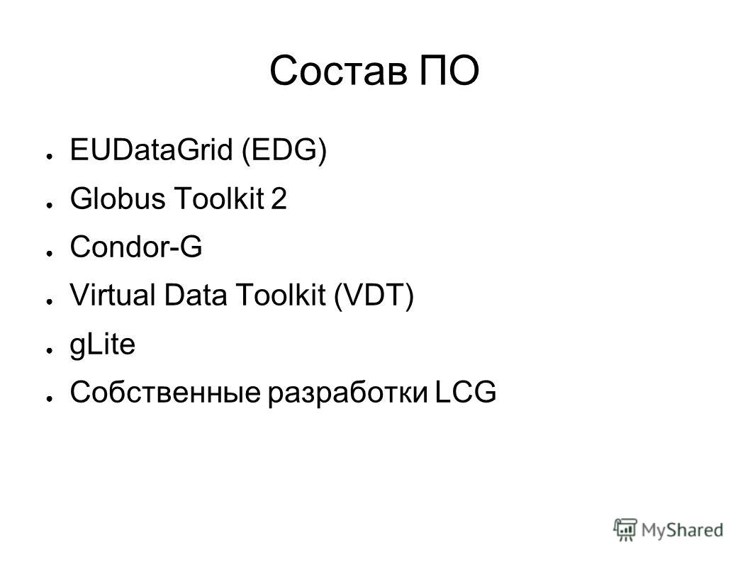 Состав ПО EUDataGrid (EDG) Globus Toolkit 2 Condor-G Virtual Data Toolkit (VDT) gLite Собственные разработки LCG