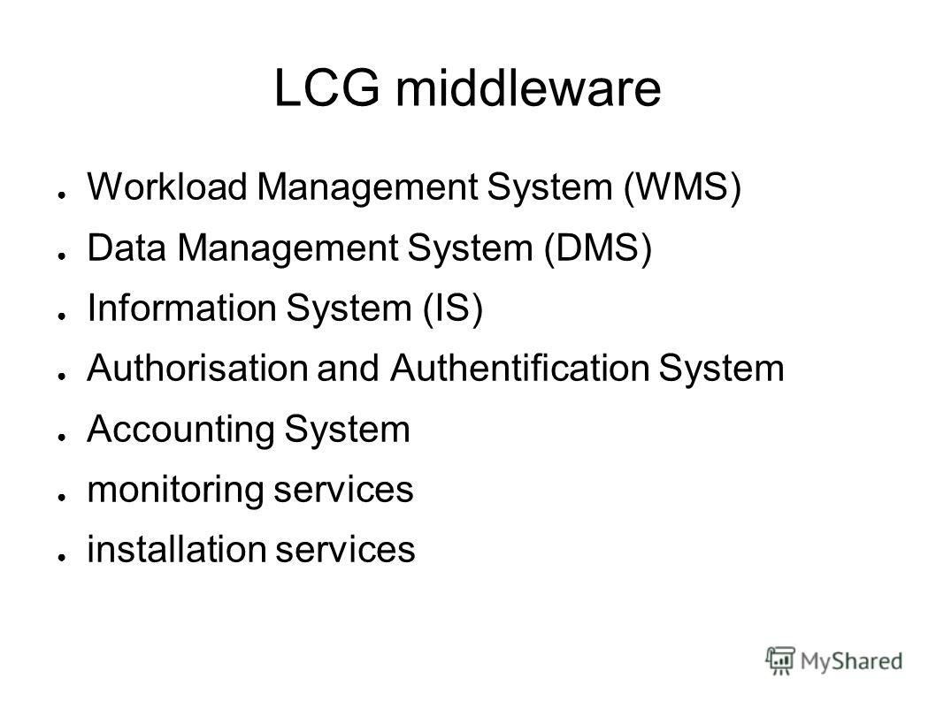 LCG middleware Workload Management System (WMS) Data Management System (DMS) Information System (IS) Authorisation and Authentification System Accounting System monitoring services installation services