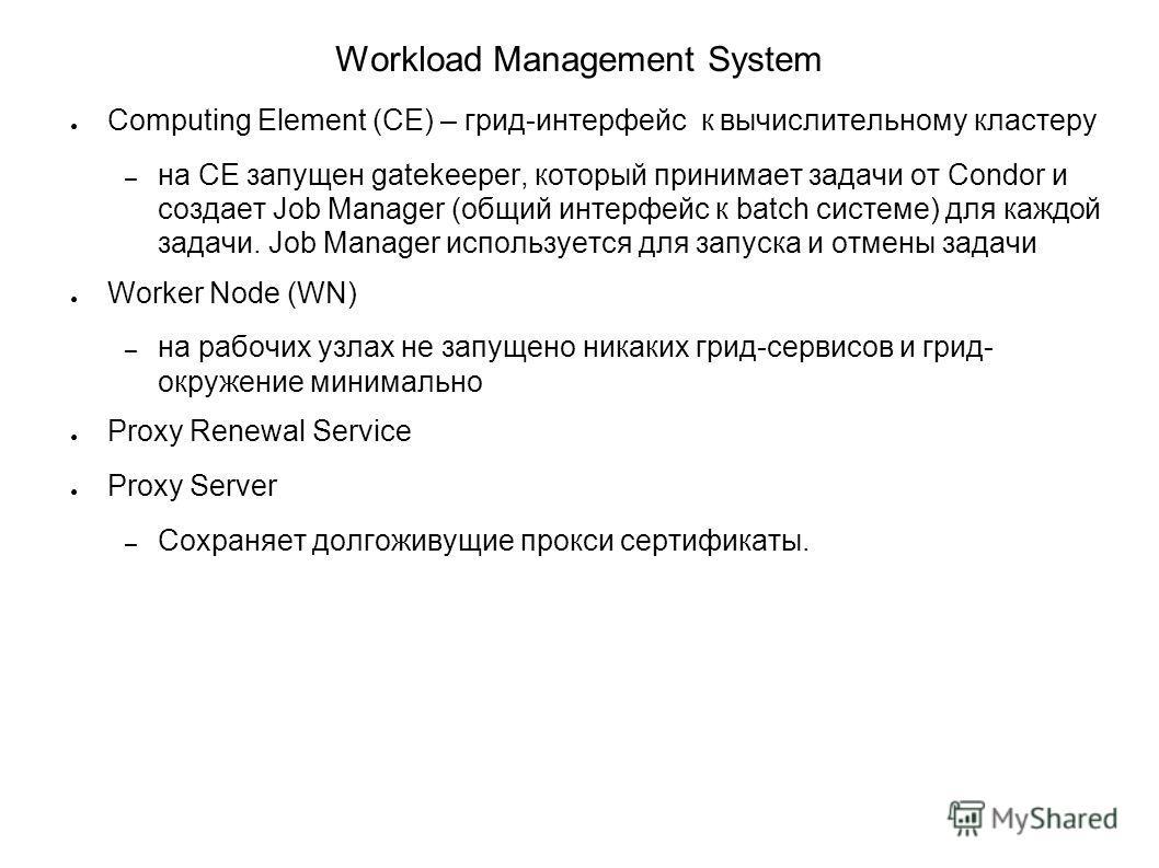 Workload Management System Computing Element (CE) – грид-интерфейс к вычислительному кластеру – на CE запущен gatekeeper, который принимает задачи от Condor и создает Job Manager (общий интерфейс к batch системе) для каждой задачи. Job Manager исполь