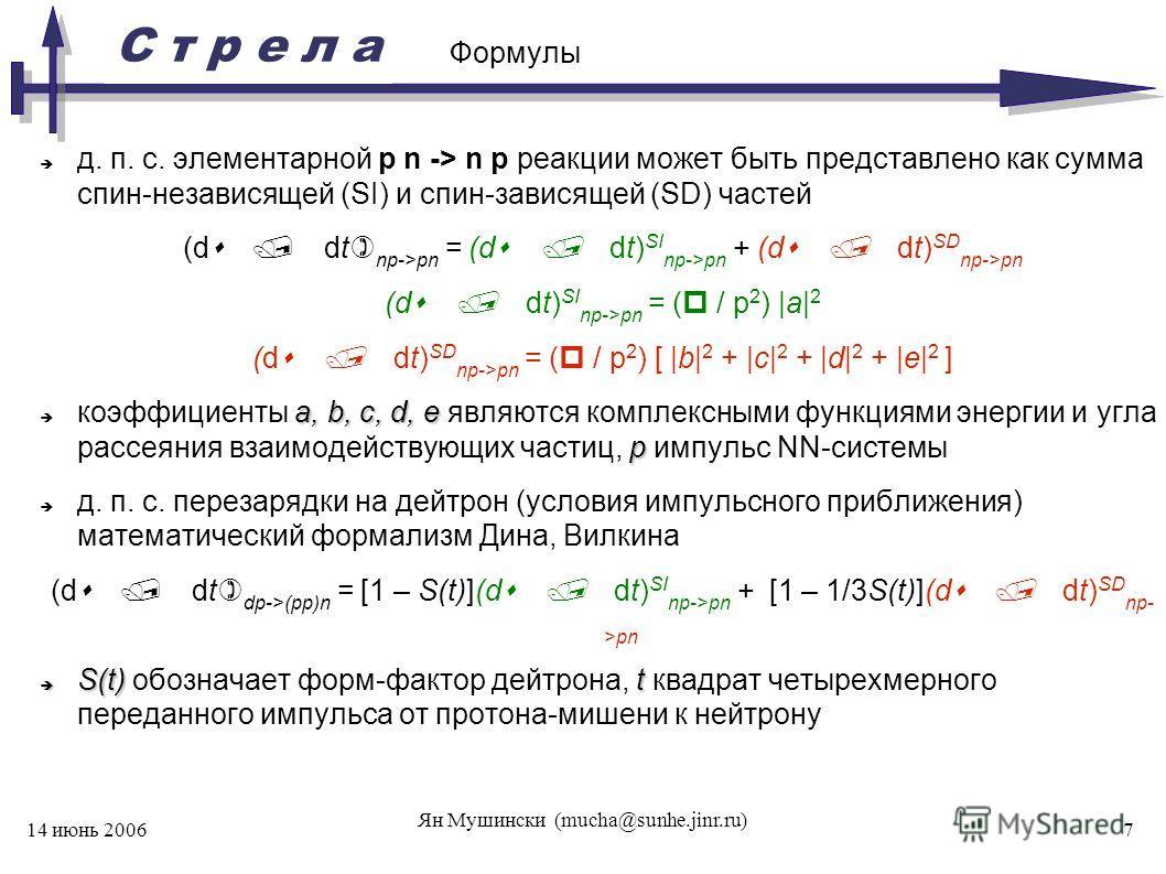 С т р е л а 14 июнь 2006 Ян Мушински (mucha@sunhe.jinr.ru) 7 Формулы д. п. с. элементарной p n -> n p реакции может быть представлено как сумма спин-независящей (SI) и спин-зависящей (SD) частей (d / dt) np->pn = (d / dt) SI np->pn + (d / dt) SD np->