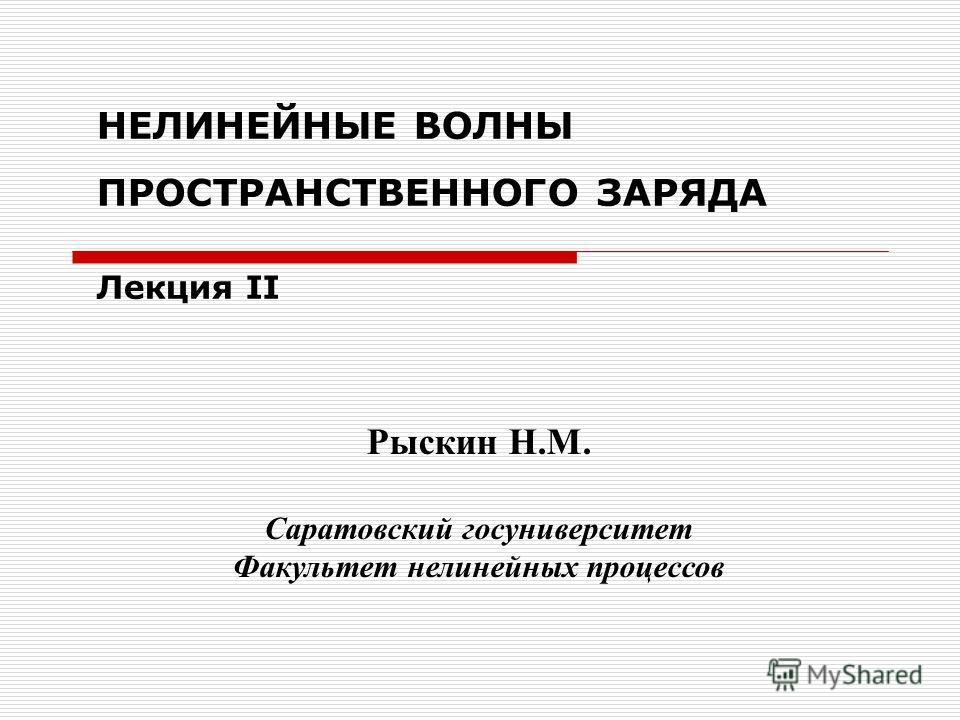 НЕЛИНЕЙНЫЕ ВОЛНЫ ПРОСТРАНСТВЕННОГО ЗАРЯДА Лекция II Рыскин Н.М. Саратовский госуниверситет Факультет нелинейных процессов