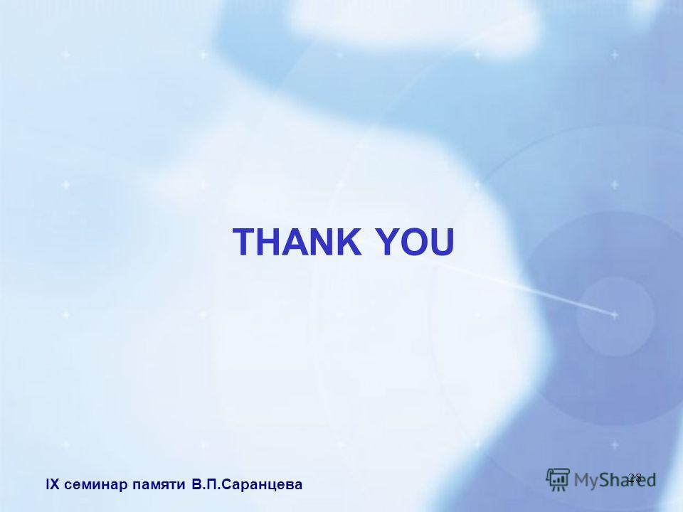 IX семинар памяти В.П.Саранцева 28 THANK YOU