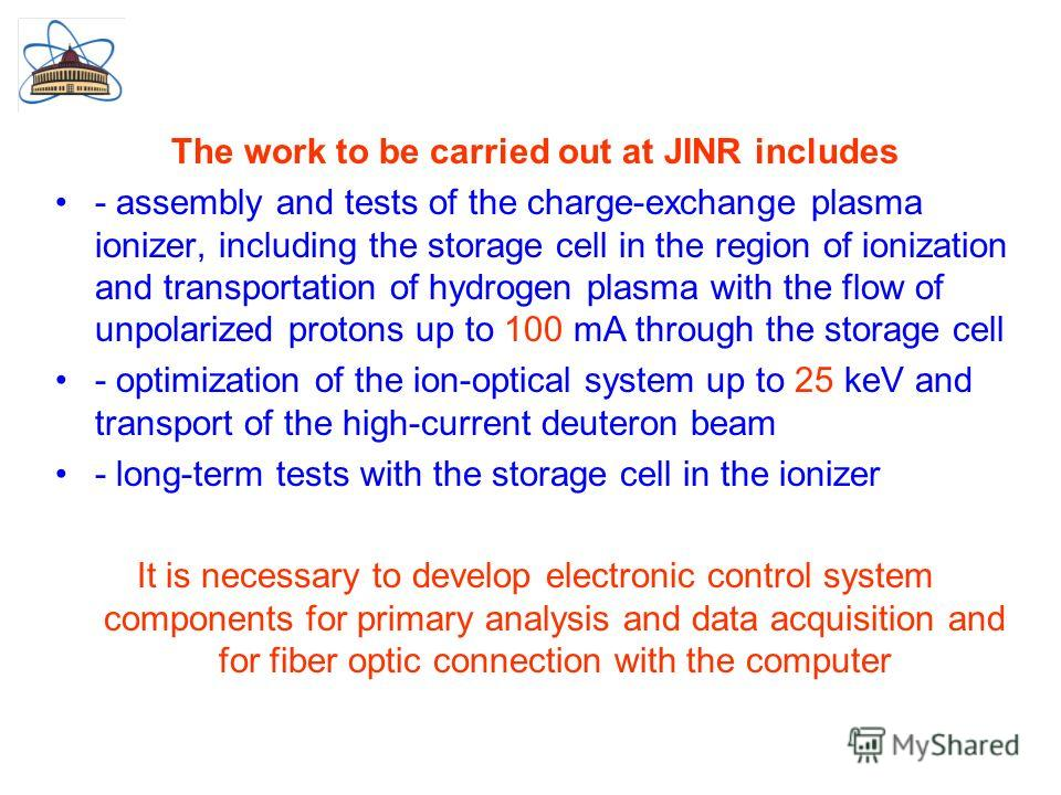 The work to be carried out at JINR includes - assembly and tests of the charge-exchange plasma ionizer, including the storage cell in the region of ionization and transportation of hydrogen plasma with the flow of unpolarized protons up to 100 mA thr