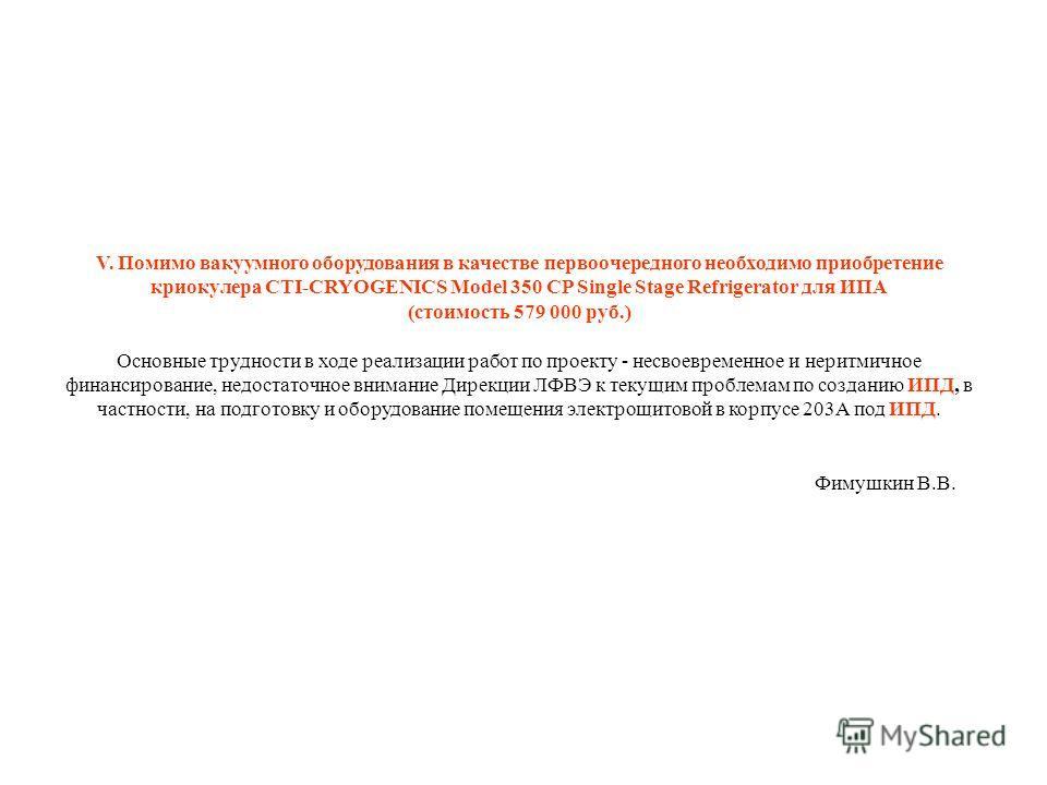 V. Помимо вакуумного оборудования в качестве первоочередного необходимо приобретение криокулера CTI-CRYOGENICS Model 350 CP Single Stage Refrigerator для ИПА (стоимость 579 000 руб.) Основные трудности в ходе реализации работ по проекту - несвоевреме