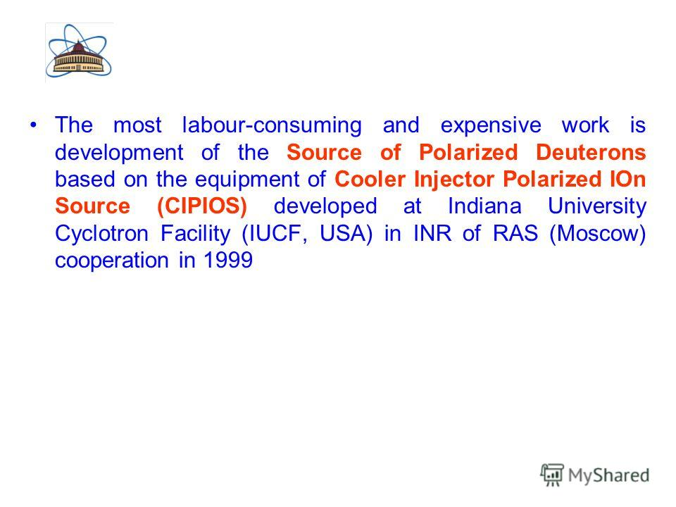The most labour-consuming and expensive work is development of the Source of Polarized Deuterons based on the equipment of Cooler Injector Polarized IOn Source (CIPIOS) developed at Indiana University Cyclotron Facility (IUCF, USA) in INR of RAS (Mos