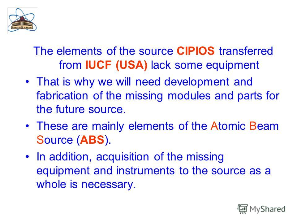 The elements of the source CIPIOS transferred from IUCF (USA) lack some equipment That is why we will need development and fabrication of the missing modules and parts for the future source. These are mainly elements of the Atomic Beam Source (ABS).