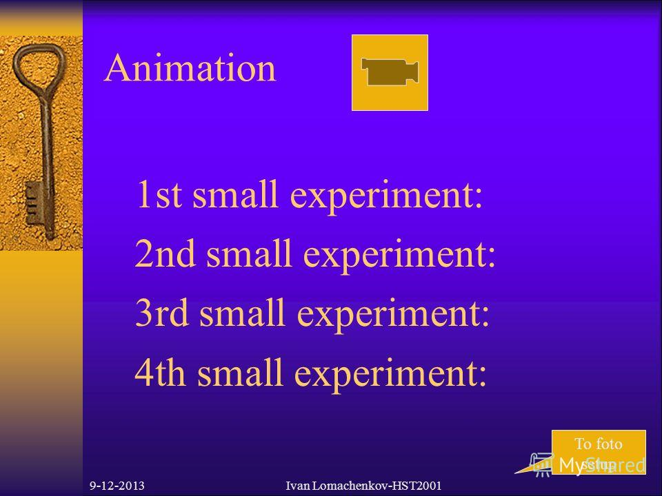 9-12-2013Ivan Lomachenkov-HST2001 Animation To foto setup 1st small experiment: 2nd small experiment: 3rd small experiment: 4th small experiment:
