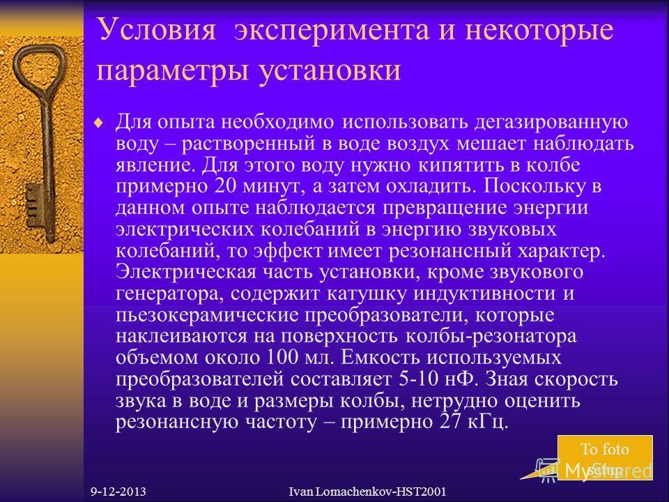 9-12-2013Ivan Lomachenkov-HST2001 Условия эксперимента и некоторые параметры установки Для опыта необходимо использовать дегазированную воду – растворенный в воде воздух мешает наблюдать явление. Для этого воду нужно кипятить в колбе примерно 20 мину