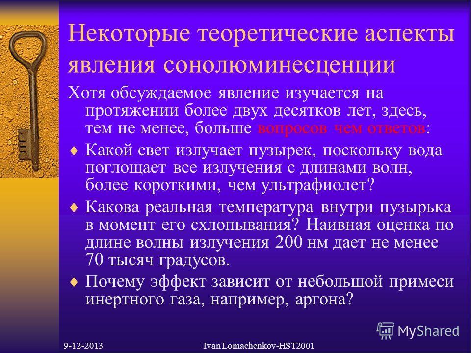 9-12-2013Ivan Lomachenkov-HST2001 Некоторые теоретические аспекты явления сонолюминесценции Хотя обсуждаемое явление изучается на протяжении более двух десятков лет, здесь, тем не менее, больше вопросов чем ответов: Какой свет излучает пузырек, поско