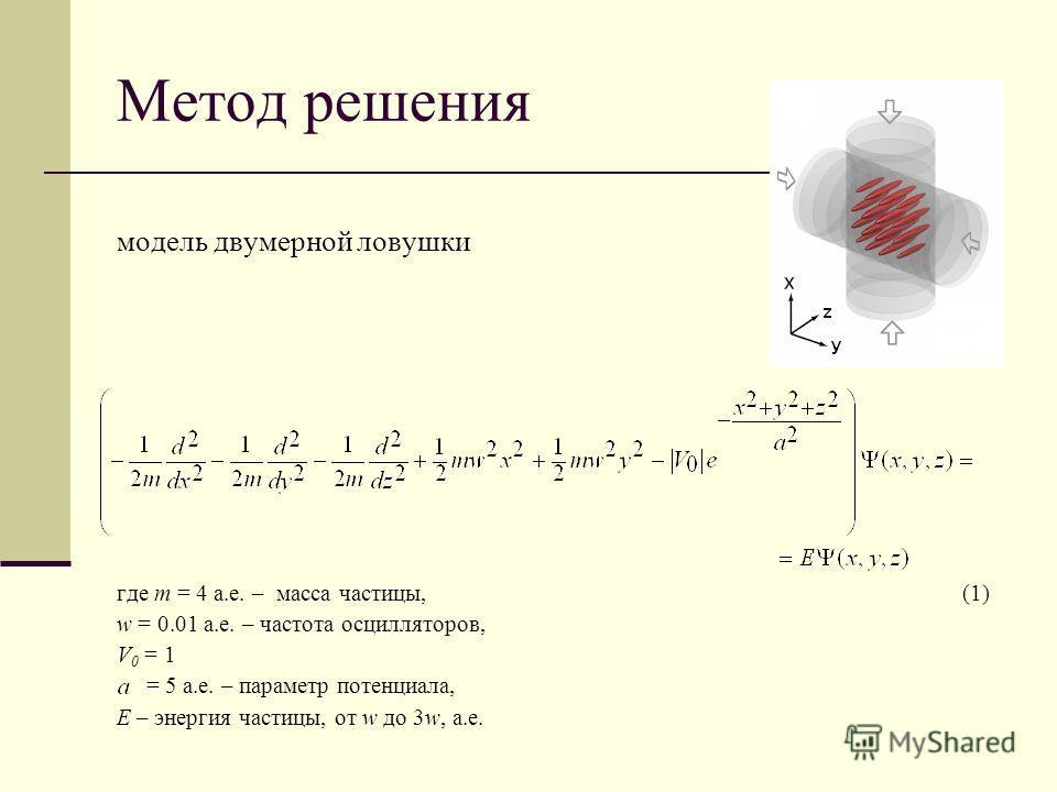 Метод решения модель двумерной ловушки где m = 4 а.е. – масса частицы, (1) w = 0.01 а.е. – частота осцилляторов, V 0 = 1 = 5 а.е. – параметр потенциала, Е – энергия частицы, от w до 3w, а.е.