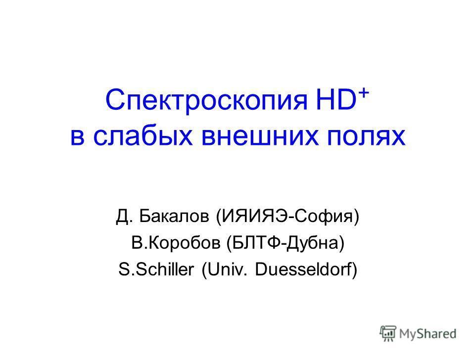 Спектроскопия HD + в слабых внешних полях Д. Бакалов (ИЯИЯЭ-София) В.Коробов (БЛТФ-Дубна) S.Schiller (Univ. Duesseldorf)
