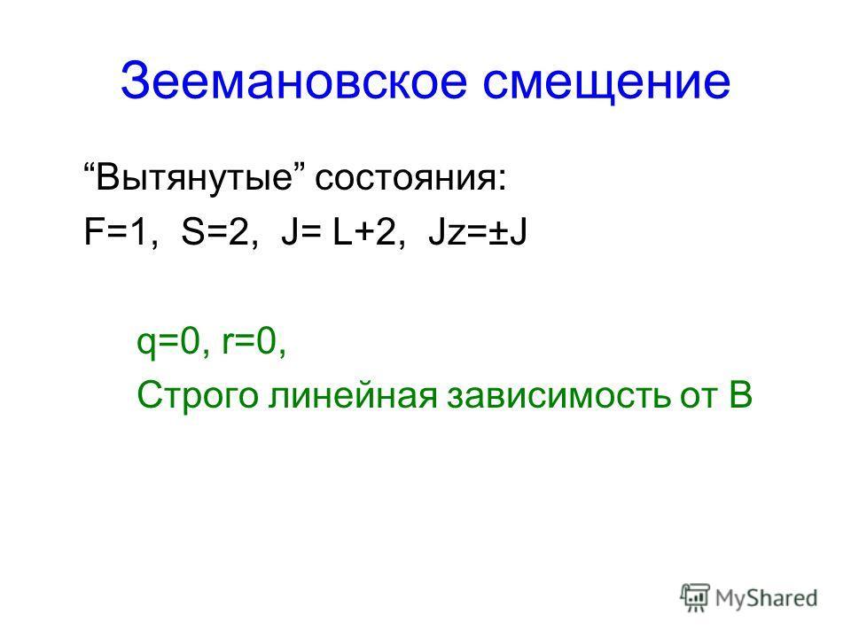 Зеемановское смещение Вытянутые состояния: F=1, S=2, J= L+2, Jz=±J q=0, r=0, Строго линейная зависимость от B