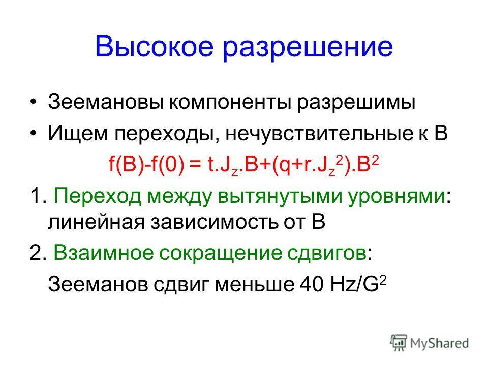 Высокое разрешение Зеемановы компоненты разрешимы Ищем переходы, нечувствительные к B f(B)-f(0) = t.J z.B+(q+r.J z 2 ).B 2 1. Переход между вытянутыми уровнями: линейная зависимость от B 2. Взаимное сокращение сдвигов: Зееманов сдвиг меньше 40 Hz/G 2