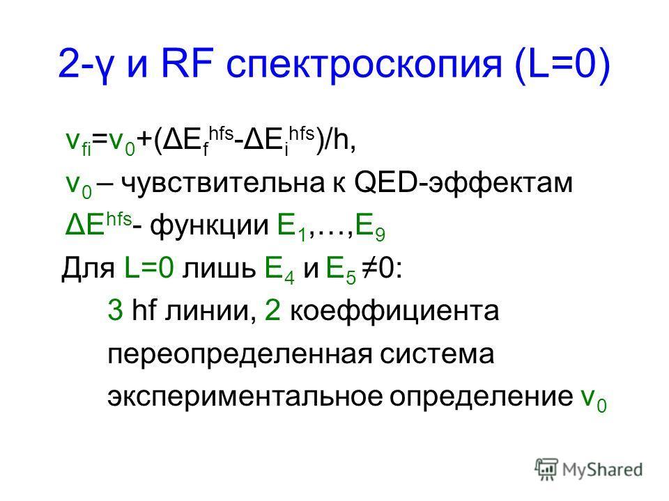 2-γ и RF спектроскопия (L=0) ν fi =ν 0 +(ΔE f hfs -ΔE i hfs )/h, ν 0 – чувствительна к QED-эффектам ΔE hfs - функции E 1,…,E 9 Для L=0 лишь E 4 и E 5 0: 3 hf линии, 2 коеффициента переопределенная система экспериментальное определение ν 0