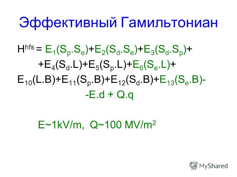 Эффективный Гамильтониан H hfs = E 1 (S p.S e )+E 2 (S d.S e )+E 3 (S d.S p )+ +E 4 (S d.L)+E 5 (S p.L)+E 6 (S e.L)+ E 10 (L.B)+E 11 (S p.B)+E 12 (S d.B)+E 13 (S e.B)- -E.d + Q.q E~1kV/m, Q~100 MV/m 2
