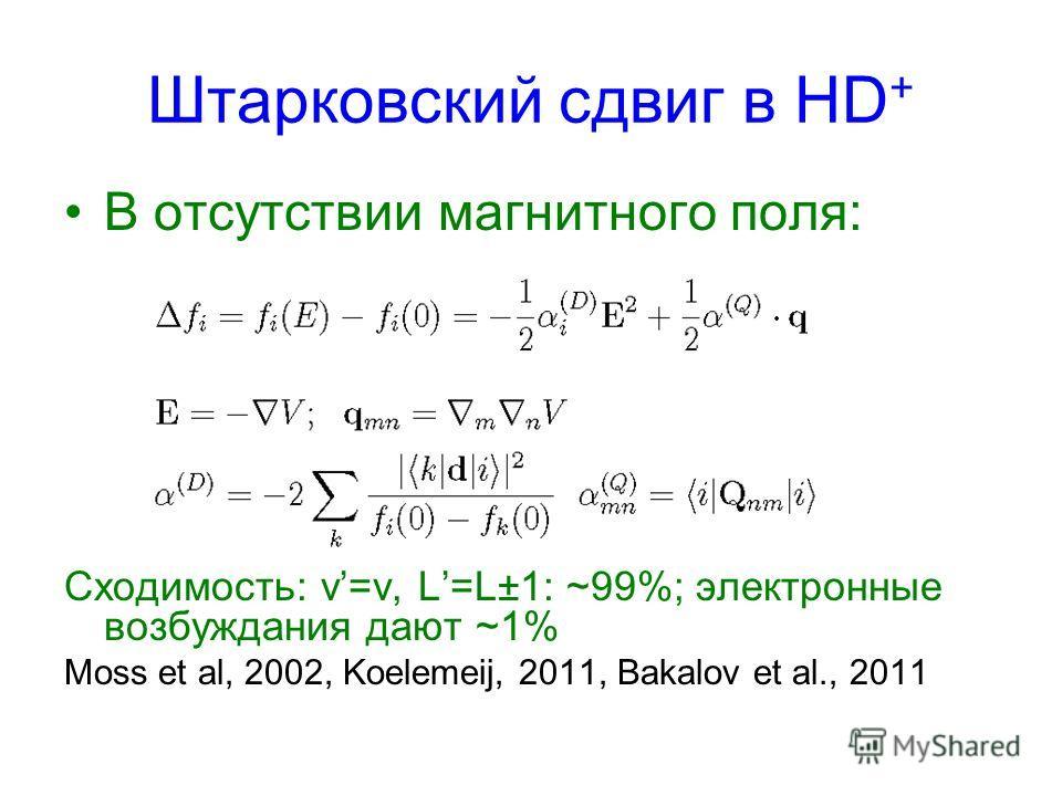 Штарковский сдвиг в HD + В отсутствии магнитного поля: Сходимость: v=v, L=L±1: ~99%; электронные возбуждания дают ~1% Moss et al, 2002, Koelemeij, 2011, Bakalov et al., 2011
