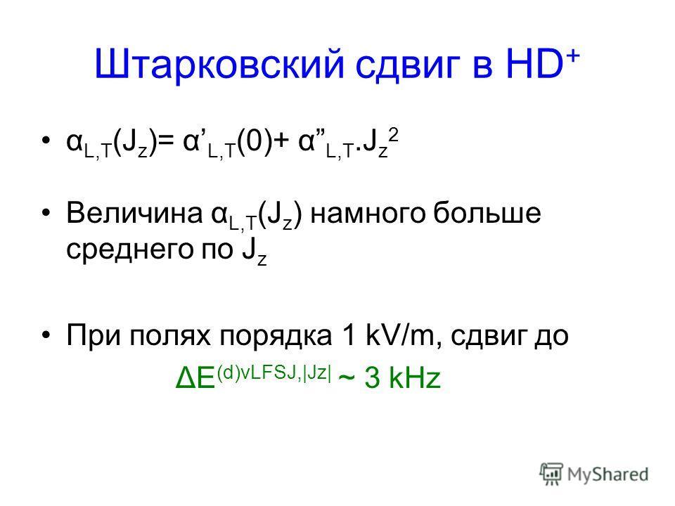 Штарковский сдвиг в HD + α L,T (J z )= α L,T (0)+ α L,T.J z 2 Величина α L,T (J z ) намного больше среднего по J z При полях порядка 1 kV/m, сдвиг до ΔE (d)vLFSJ,|Jz| ~ 3 kHz