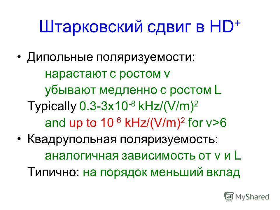 Штарковский сдвиг в HD + Дипольные поляризуемости: нарастают с ростом v убывают медленно с ростом L Typically 0.3-3x10 -8 kHz/(V/m) 2 and up to 10 -6 kHz/(V/m) 2 for v>6 Квадрупольная поляризуемость: аналогичная зависимость от v и L Типично: на поряд