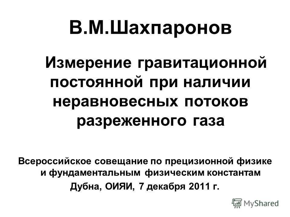 В.М.Шахпаронов Измерение гравитационной постоянной при наличии неравновесных потоков разреженного газа Всероссийское совещание по прецизионной физике и фундаментальным физическим константам Дубна, ОИЯИ, 7 декабря 2011 г.