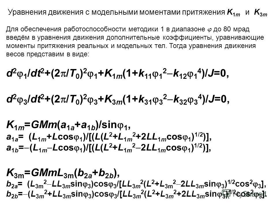 Уравнения движения с модельными моментами притяжения K 1m и K 3m Для обеспечения работоспособности методики 1 в диапазоне до 80 мрад введём в уравнения движения дополнительные коэффициенты, уравнивающие моменты притяжения реальных и модельных тел. То