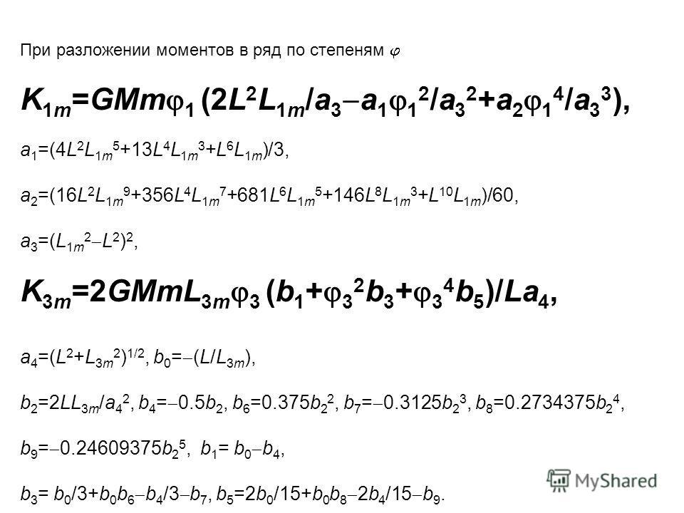 При разложении моментов в ряд по степеням K 1m =GMm 1 (2L 2 L 1m /a 3 a 1 1 2 /a 3 2 +a 2 1 4 /a 3 3 ), a 1 =(4L 2 L 1m 5 +13L 4 L 1m 3 +L 6 L 1m )/3, a 2 =(16L 2 L 1m 9 +356L 4 L 1m 7 +681L 6 L 1m 5 +146L 8 L 1m 3 +L 10 L 1m )/60, a 3 =(L 1m 2 L 2 )