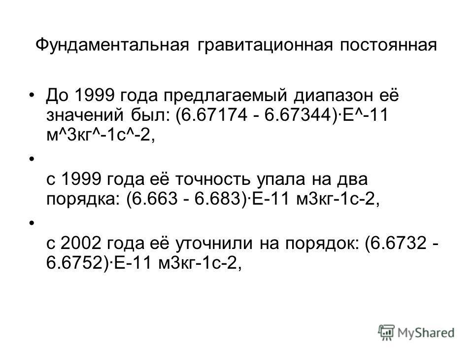 Фундаментальная гравитационная постоянная До 1999 года предлагаемый диапазон её значений был: (6.67174 - 6.67344)·Е^-11 м^3кг^-1c^-2, с 1999 года её точность упала на два порядка: (6.663 - 6.683)·Е-11 м3кг-1c-2, с 2002 года её уточнили на порядок: (6