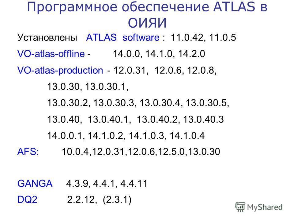 Программное обеспечение ATLAS в ОИЯИ Установлены ATLAS software : 11.0.42, 11.0.5 VO-atlas-offline - 14.0.0, 14.1.0, 14.2.0 VO-atlas-production - 12.0.31, 12.0.6, 12.0.8, 13.0.30, 13.0.30.1, 13.0.30.2, 13.0.30.3, 13.0.30.4, 13.0.30.5, 13.0.40, 13.0.4