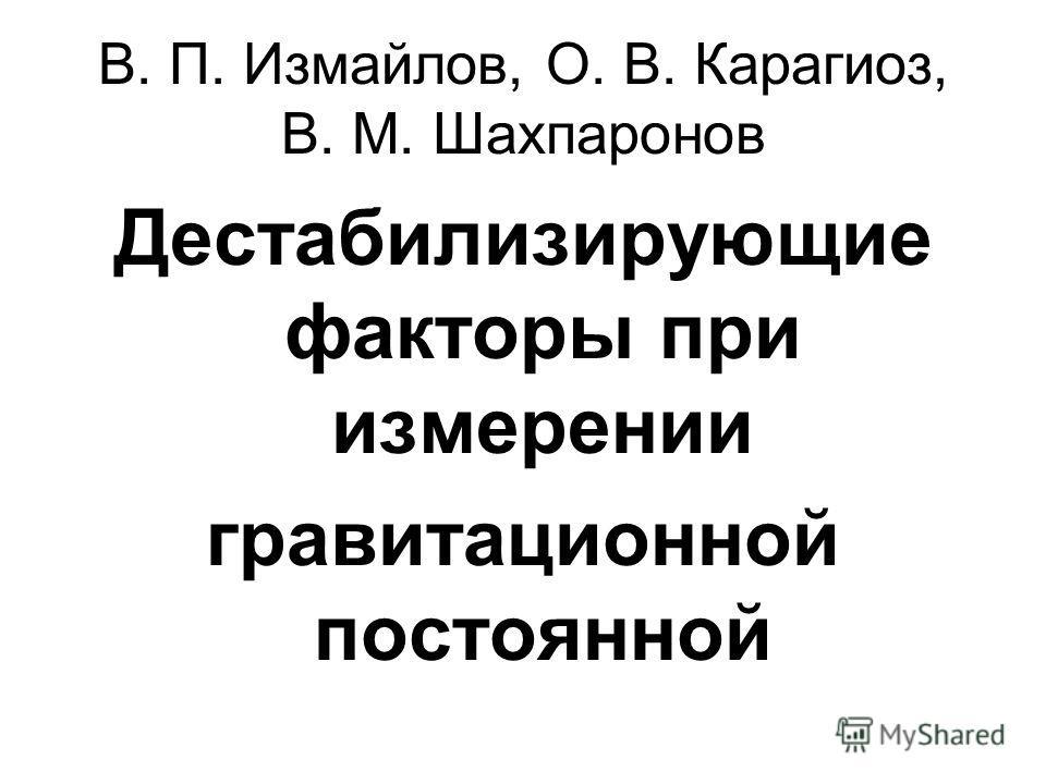 В. П. Измайлов, О. В. Карагиоз, В. М. Шахпаронов Дестабилизирующие факторы при измерении гравитационной постоянной