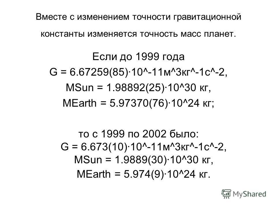 Вместе с изменением точности гравитационной константы изменяется точность масс планет. Если до 1999 года G = 6.67259(85)·10^-11м^3кг^-1c^-2, MSun = 1.98892(25)·10^30 кг, MEarth = 5.97370(76)·10^24 кг; то с 1999 по 2002 было: G = 6.673(10)·10^-11м^3кг