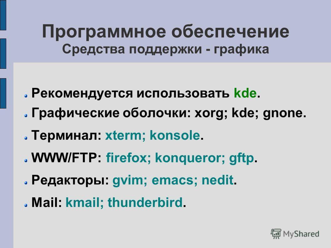 Программное обеспечение Средства поддержки - графика Рекомендуется использовать kde. Графические оболочки: xorg; kde; gnone. Терминал: xterm; konsole. WWW/FTP: firefox; konqueror; gftp. Редакторы: gvim; emacs; nedit. Mail: kmail; thunderbird.