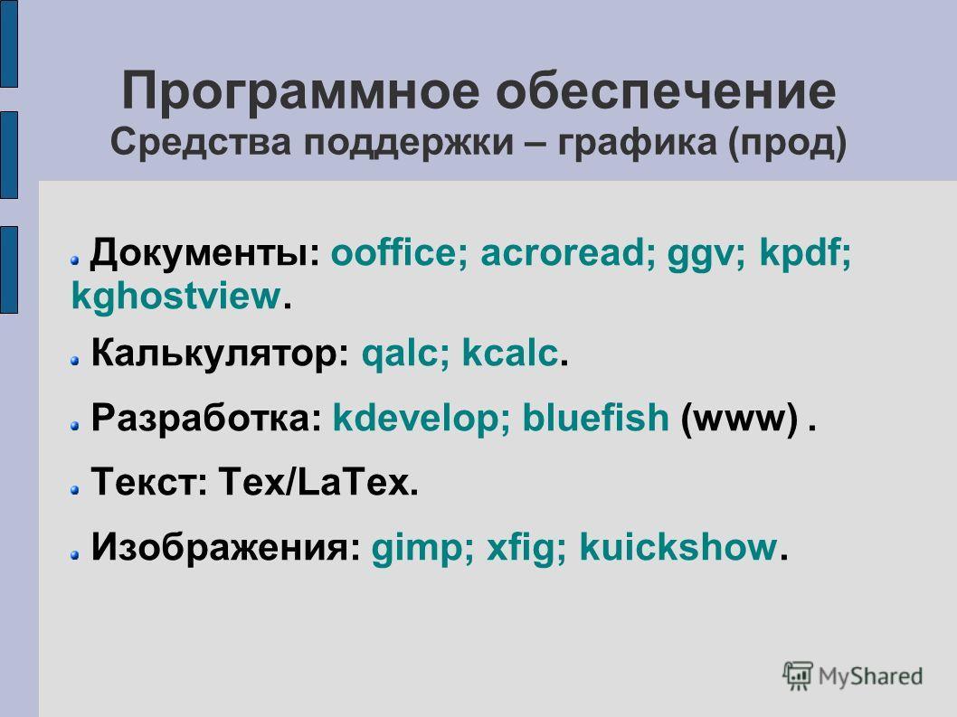 Программное обеспечение Средства поддержки – графика (прод) Документы: ooffice; acroread; ggv; kpdf; kghostview. Калькулятор: qalc; kcalc. Разработка: kdevelop; bluefish (www). Текст: Tex/LaTex. Изображения: gimp; xfig; kuickshow.