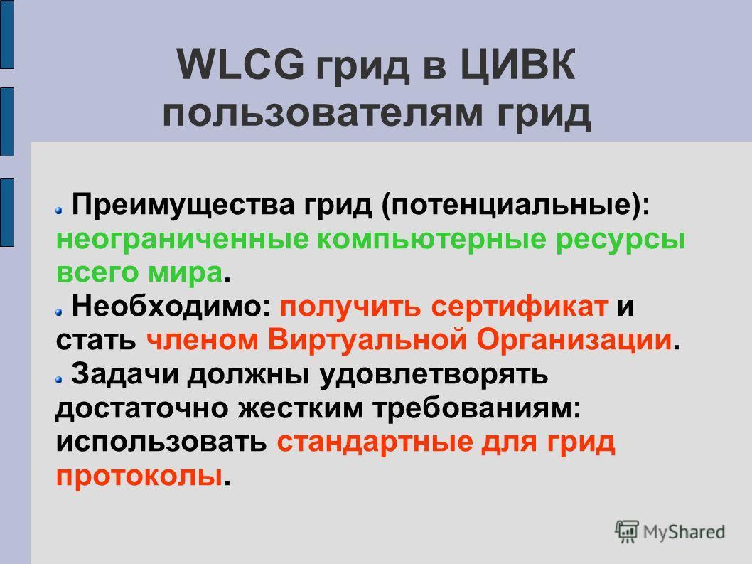 WLCG грид в ЦИВК пользователям грид Преимущества грид (потенциальные): неограниченные компьютерные ресурсы всего мира. Необходимо: получить сертификат и стать членом Виртуальной Организации. Задачи должны удовлетворять достаточно жестким требованиям: