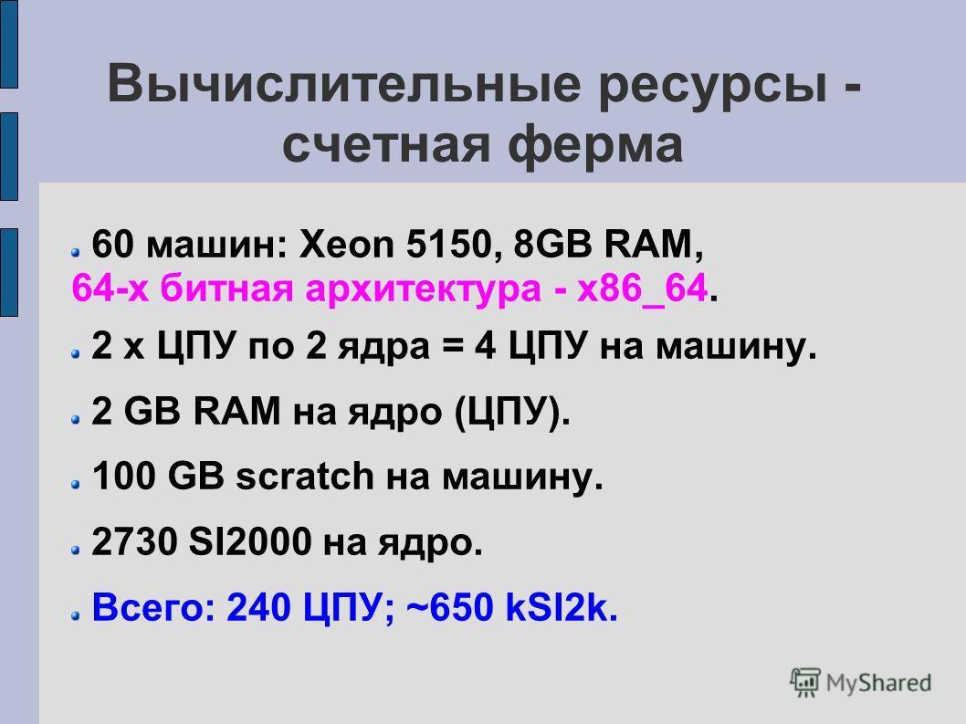 Вычислительные ресурсы - счетная ферма 60 машин: Xeon 5150, 8GB RAM, 64-х битная архитектура - x86_64. 2 x ЦПУ по 2 ядра = 4 ЦПУ на машину. 2 GB RAM на ядро (ЦПУ). 100 GB scratch на машину. 2730 SI2000 на ядро. Всего: 240 ЦПУ; ~650 kSI2k.