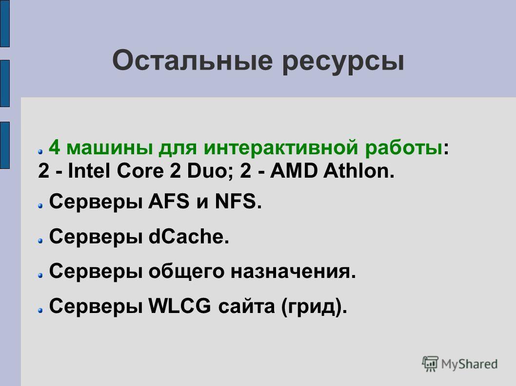 Остальные ресурсы 4 машины для интерактивной работы: 2 - Intel Core 2 Duo; 2 - AMD Athlon. Серверы AFS и NFS. Серверы dCache. Серверы общего назначения. Серверы WLCG сайта (грид).