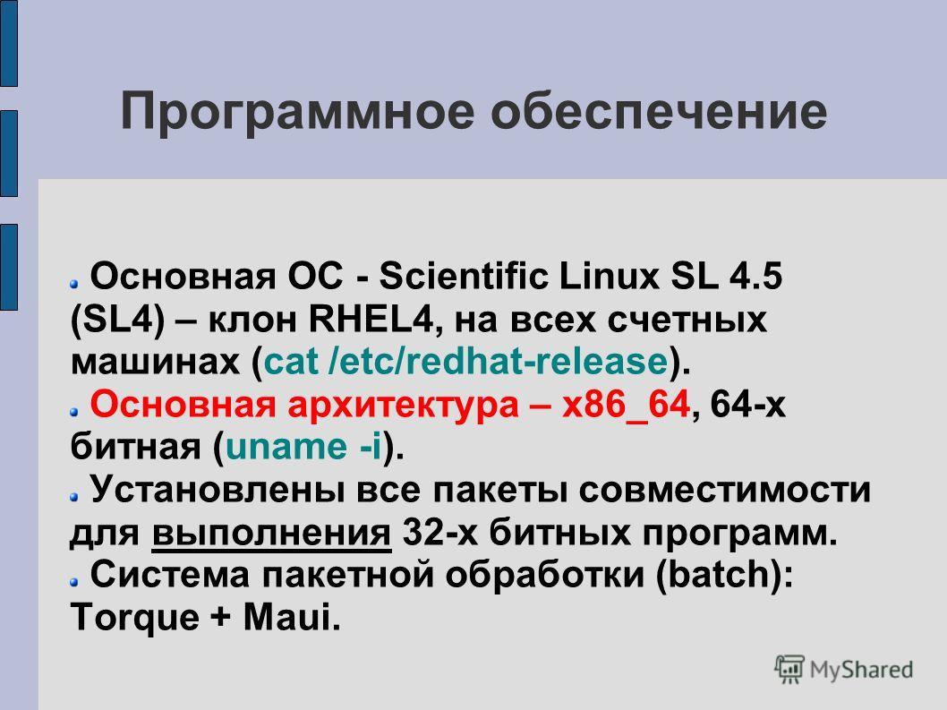Программное обеспечение Основная ОС - Scientific Linux SL 4.5 (SL4) – клон RHEL4, на всех счетных машинах (cat /etc/redhat-release). Основная архитектура – x86_64, 64-х битная (uname -i). Установлены все пакеты совместимости для выполнения 32-х битны