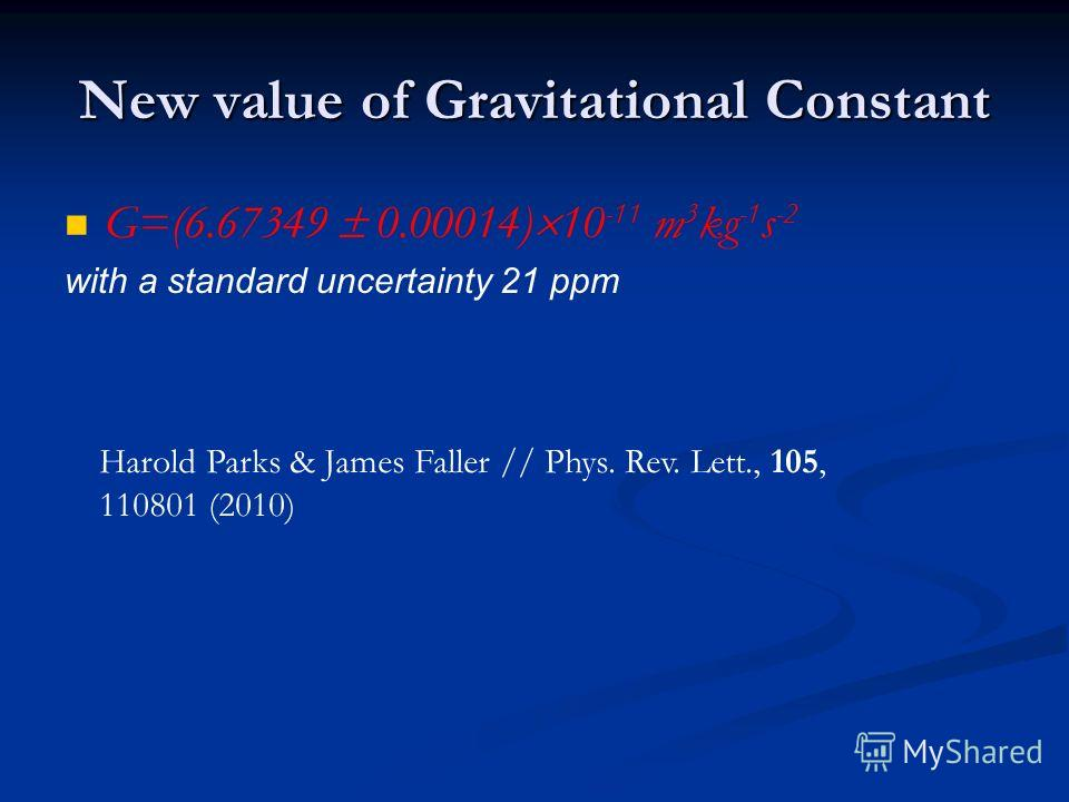 New value of Gravitational Constant G=(6.67349 0.00014) 10 -11 m 3 kg -1 s -2 with a standard uncertainty 21 ppm Harold Parks & James Faller // Phys. Rev. Lett., 105, 110801 (2010)