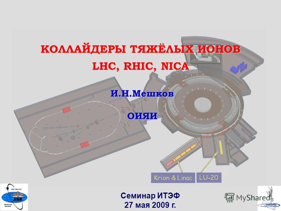 1 Семинар ИТЭФ 27 мая 2009 г. КОЛЛАЙДЕРЫ ТЯЖЁЛЫХ ИОНОВ LHC, RHIC, NICA И.Н.МешковОИЯИ