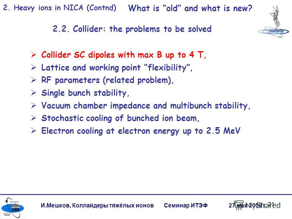 21 2. Heavy ions in NICA (Contnd) What is old and what is new? 2.2. Collider: the problems to be solved Collider SC dipoles with max B up to 4 T, Lattice and working point flexibility, RF parameters (related problem), Single bunch stability, Vacuum c