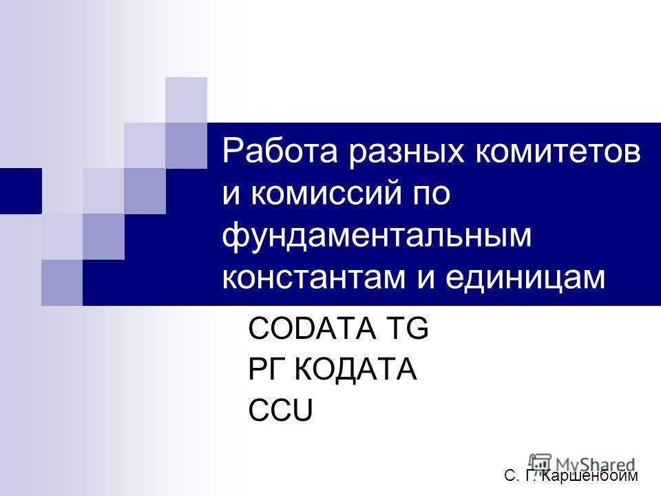 Работа разных комитетов и комиссий по фундаментальным константам и единицам CODATA TG РГ КОДАТА CCU С. Г. Каршенбойм