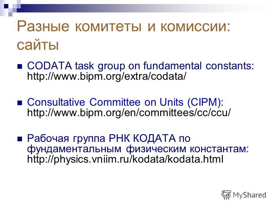 Разные комитеты и комиссии: сайты CODATA task group on fundamental constants: http://www.bipm.org/extra/codata/ Consultative Committee on Units (CIPM): http://www.bipm.org/en/committees/cc/ccu/ Рабочая группа РНК КОДАТА по фундаментальным физическим