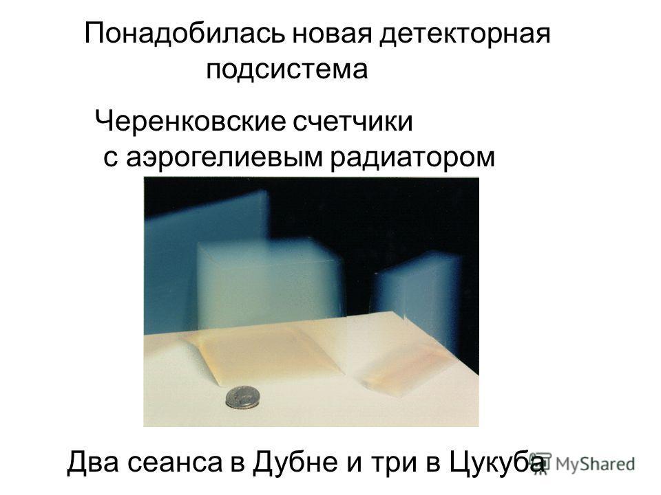 Понадобилась новая детекторная подсистема Черенковские счетчики с аэрогелиевым радиатором Два сеанса в Дубне и три в Цукуба