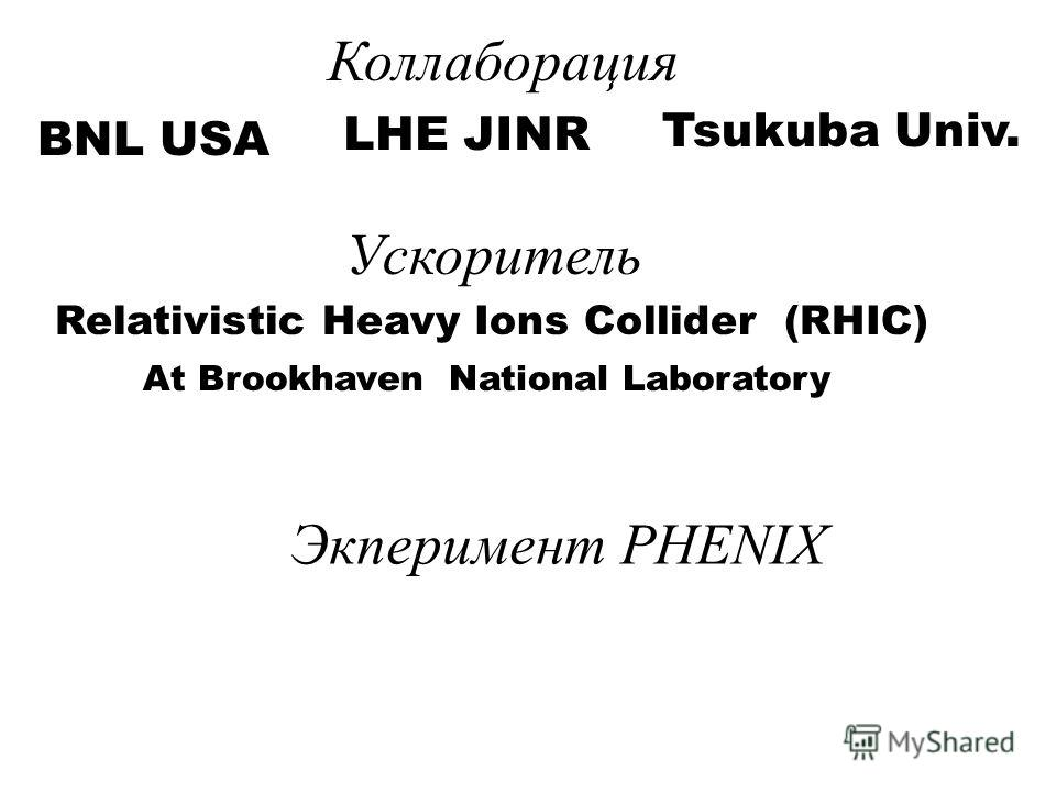 Коллаборация BNL USA LHE JINR Tsukuba Univ. Ускоритель Relativistic Heavy Ions Collider (RHIC) At Brookhaven National Laboratory Экперимент PHENIX