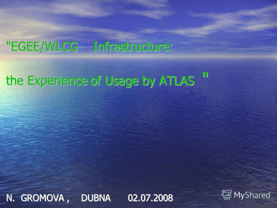 EGEE/WLCG Infrastructure: the Experience of Usage by ATLAS  N. GROMOVA, DUBNA 02.07.2008