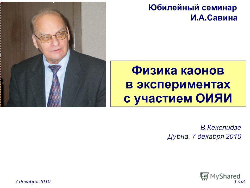 Физика каонов в экспериментах с участием ОИЯИ В.Кекелидзе Дубна, 7 декабря 2010 7 декабря 20101 /53 Юбилейный семинар И.А.Савина