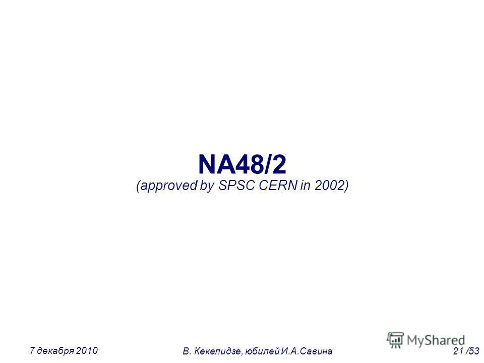 NA48/2 (approved by SPSC CERN in 2002) 21 /53В. Кекелидзе, юбилей И.А.Савина 7 декабря 2010