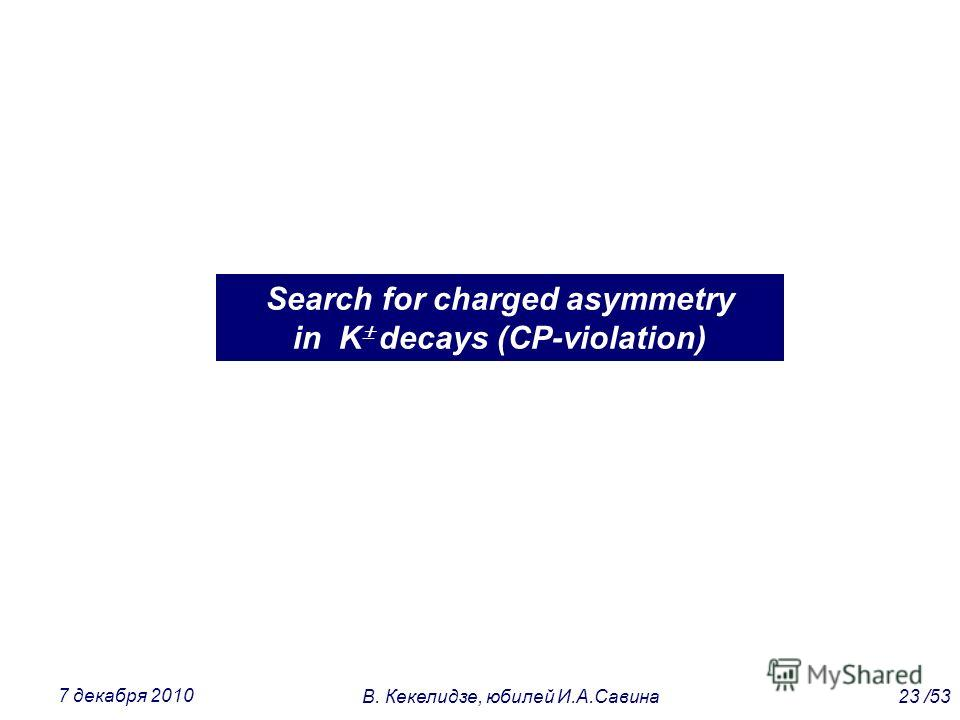 Search for charged asymmetry in K decays (CP-violation) 23 /53В. Кекелидзе, юбилей И.А.Савина 7 декабря 2010