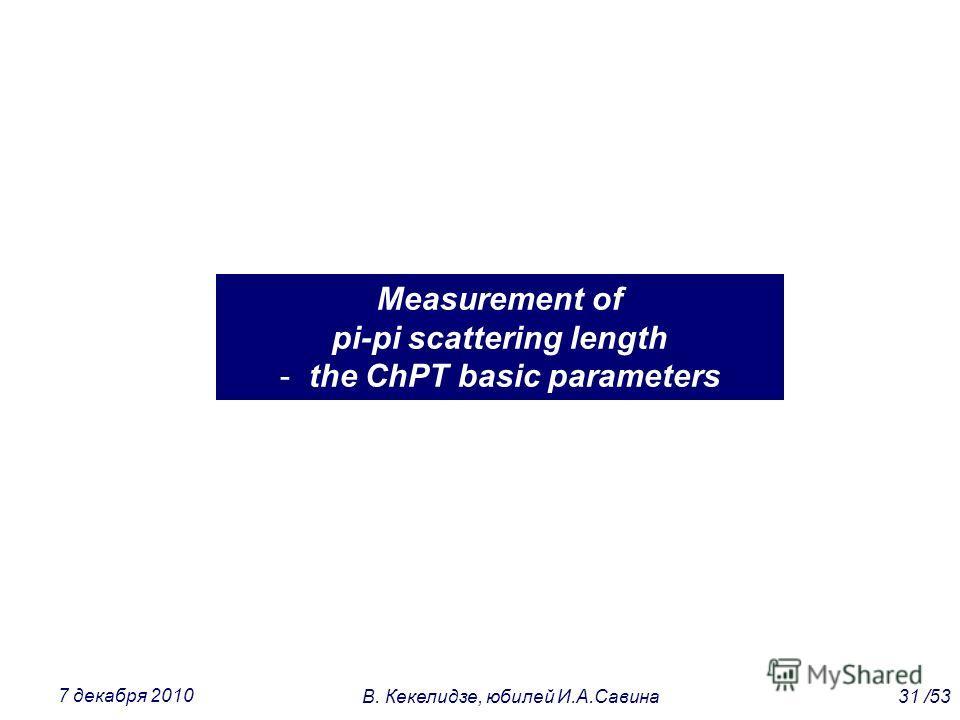Measurement of pi-pi scattering length - the ChPT basic parameters 31 /53В. Кекелидзе, юбилей И.А.Савина 7 декабря 2010