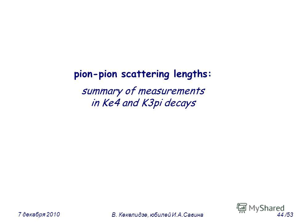 pion-pion scattering lengths: summary of measurements in Ke4 and K3pi decays 44 /53В. Кекелидзе, юбилей И.А.Савина 7 декабря 2010