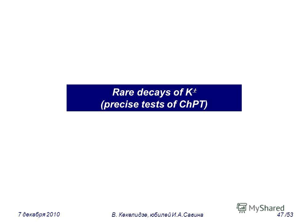 Rare decays of K (precise tests of ChPT) 47 /53В. Кекелидзе, юбилей И.А.Савина 7 декабря 2010